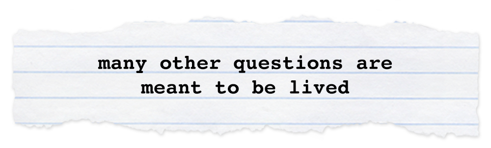 Creative Chronicles Min Quote: many other questions are meant to be lived